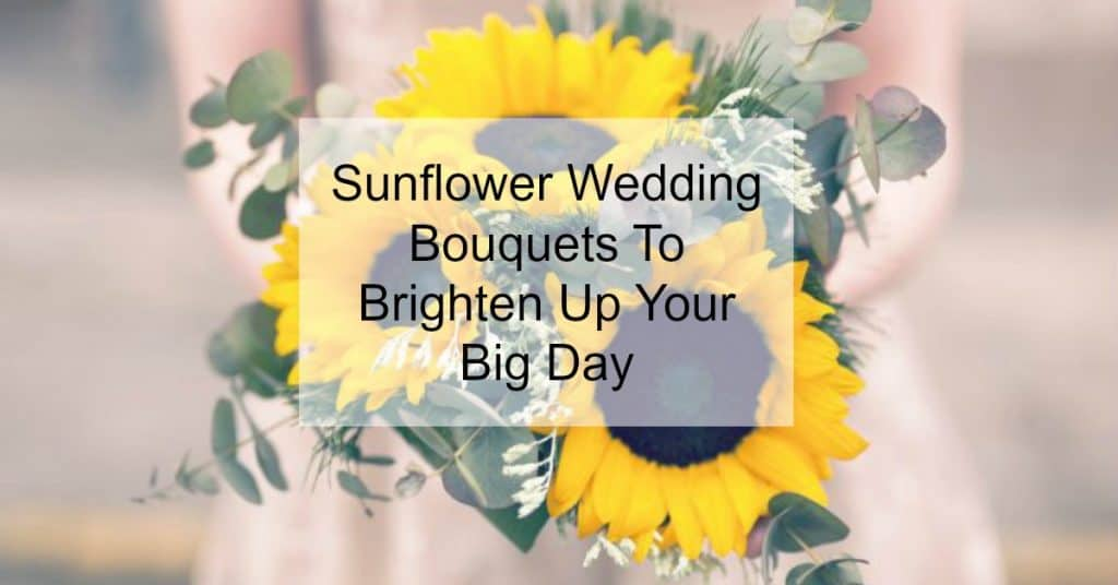 Sunflower Wedding Bouquets To Brighten Up Your Big Day