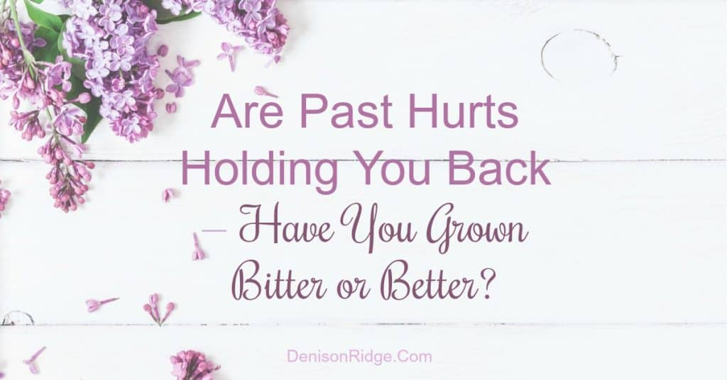 Are Past Hurts Holding You Back - Have You Grown Bitter or Better