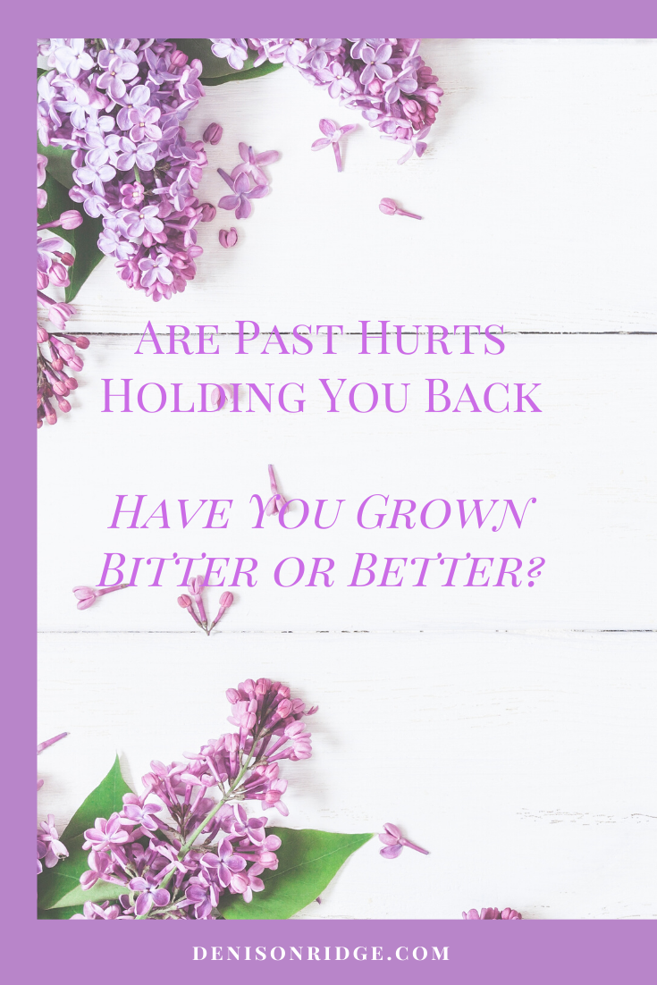 Are Past Hurts Holding You Back – Have You Grown Bitter or Better?